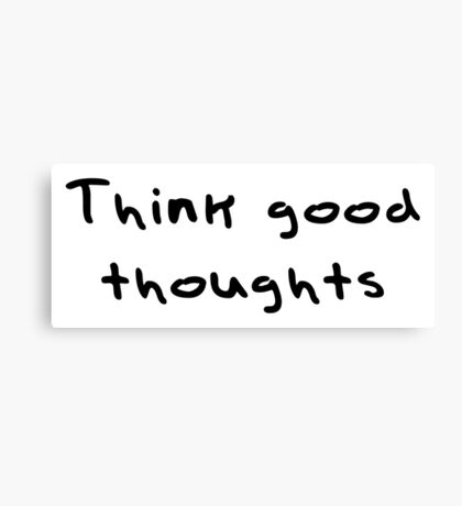 Think good thoughts Canvas Print