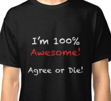 I'm 100% Awesome. Agree or Die! Classic T-Shirt