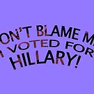 Don't Blame Me! I Voted For Hillary! by Mike Cressy