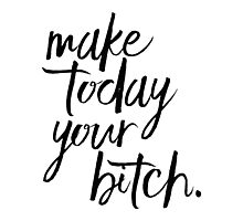 Make Today Your Bitch! Photographic Print