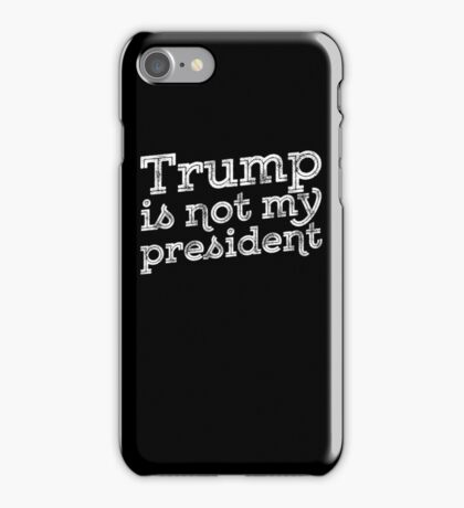 Trump Is Not My President - Anti-Trump Protest iPhone Case/Skin