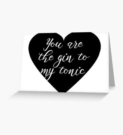 You are the Gin to my tonic Greeting Card