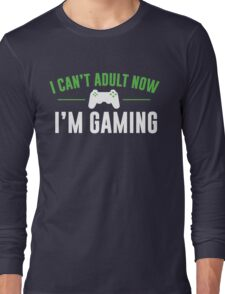 I Can't Adult Now I'm Gaming Long Sleeve T-Shirt