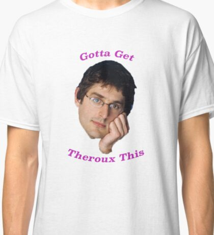 You Gotta Get Theroux This - Louis Theroux  Classic T-Shirt
