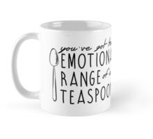 YOU'VE GOT THE EMOTIONAL RANGE OF A TEASPOON Mug