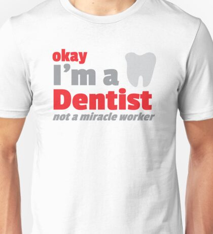 Okay I'm a DENTIST not a miracle worker Unisex T-Shirt
