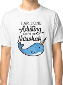 Done Adulting, Lets Be Narwhals Classic T-Shirt