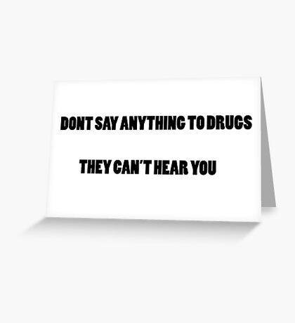 DONT SAY ANYTHING TO DRUGS THEY CANT HEAR YOU Greeting Card