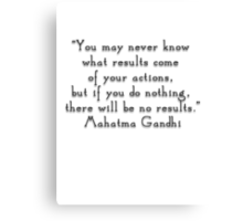 """You may never know what results come of your actions, but if you do nothing, there will be no results.""- Mahatma Gandhi  quote Canvas Print"