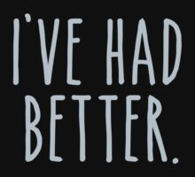 I've Had Better by TheShirtYurt