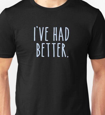 I've Had Better Unisex T-Shirt