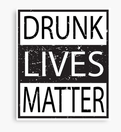 Drunk Lives Matter movement funny - humorous - joke Canvas Print