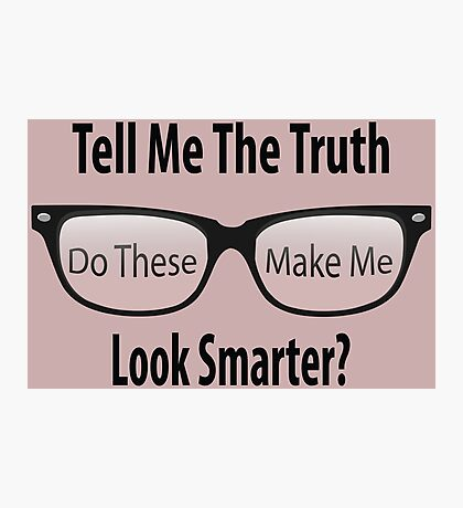 Tell Me The Truth - Do these make me look smarter? Photographic Print