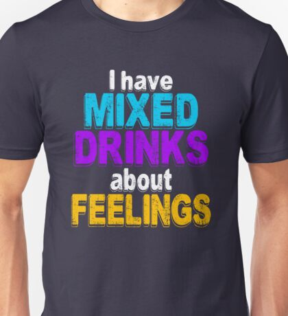 I have mixed drinks about feelings -  Men and Women funny drinking shirt Unisex T-Shirt