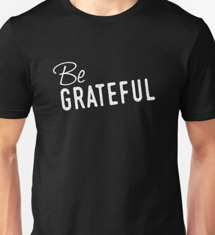 Be Grateful - Everyday Cool Thanking Feeling and Expression Unisex T-Shirt