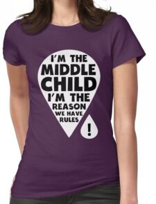 I'm the middle Child - I'm the Reason we have Rules Funny T-Shirt Womens Fitted T-Shirt