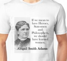 If We Mean To Have Heroes - Abigail Adams Unisex T-Shirt