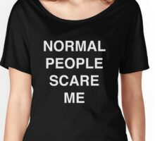 normal people scare me | quote Women's Relaxed Fit T-Shirt