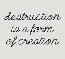 Destruction is a form of creation. by princessbedelia