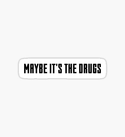 maybe it's the drugs Sticker