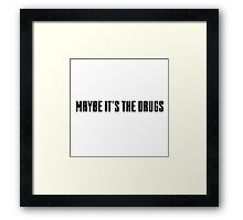 maybe it's the drugs Framed Print