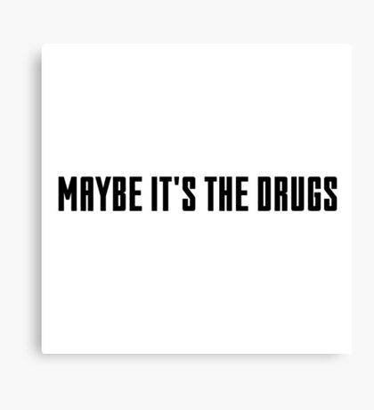 maybe it's the drugs Canvas Print