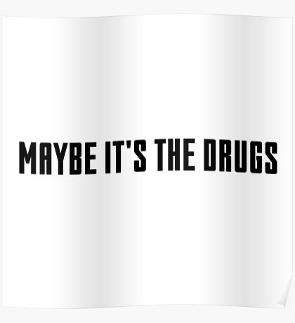 maybe it's the drugs Poster