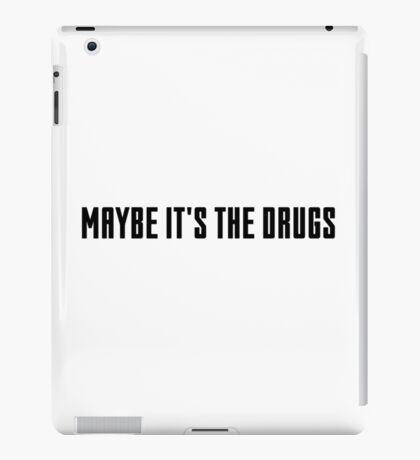 maybe it's the drugs iPad Case/Skin
