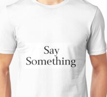 Say Something Unisex T-Shirt