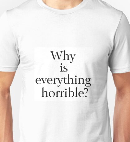 Why is Everything Horrible? Unisex T-Shirt