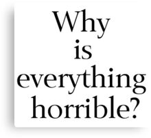 Why is Everything Horrible? Canvas Print