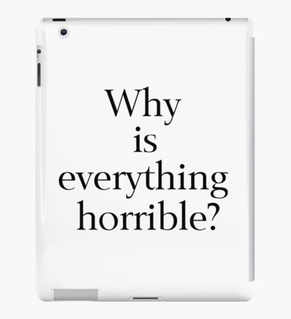Why is Everything Horrible? iPad Case/Skin