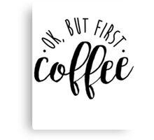 Ok, But First Coffee Caffeine Addict Canvas Print