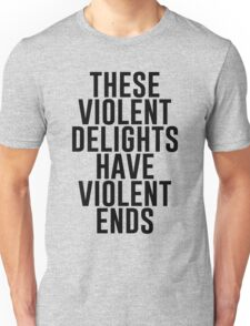 These violent delights have violent ends Unisex T-Shirt