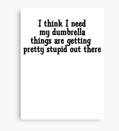 I think I need my dumbrella things are getting pretty stupid out there Canvas Print