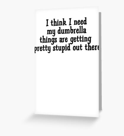I think I need my dumbrella things are getting pretty stupid out there Greeting Card