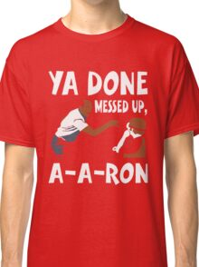 Ya Done Messed Up, A-A-Ron Funny T-Shirt Classic T-Shirt