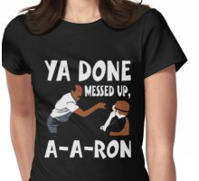 Ya Done Messed Up, A-A-Ron Funny T-Shirt Womens Fitted T-Shirt