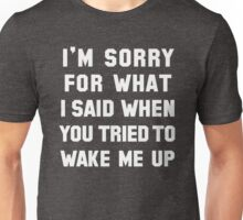 I'm Sorry For What I Said When You Tried To Wake Me Up T-Shirt Unisex T-Shirt