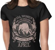 All women are created equal but only the best are born in April Taurus Womens Fitted T-Shirt