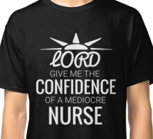 Lord give me confidence of a mediocre Nurse Funny T-Shirt Classic T-Shirt