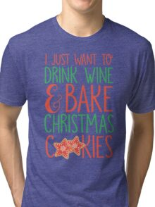 I Just Want To Drink Wine & Bake Christmas Cookies Tri-blend T-Shirt