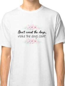 Don't count the days. Make the days count. Classic T-Shirt