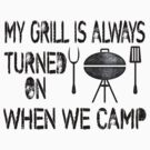 My Grill Is Always Turned On When We Camp by SportsT-Shirts