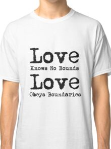 Love knows no bounds, Love obeys boundaries Classic T-Shirt
