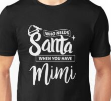 Who Needs Santa When You Have Mimi - Funny Christmas  Unisex T-Shirt