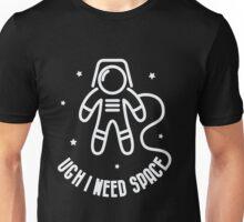 Ugh I Need Space - Funny Saying  Unisex T-Shirt