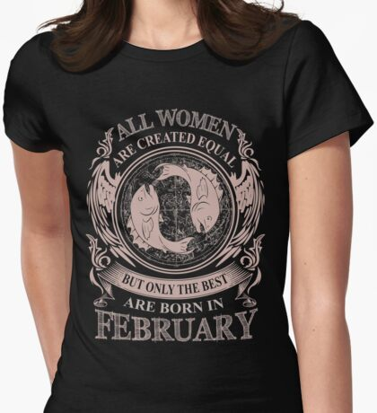 All women are created equal but only the best are born in February Pisces Womens Fitted T-Shirt