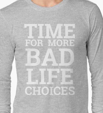 Time for More Bad Life Choices Long Sleeve T-Shirt
