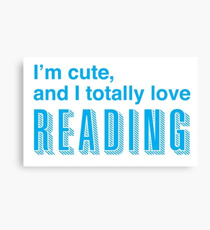 I'm cute, and I totally love reading Canvas Print